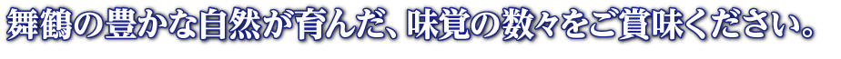 舞鶴の豊かな自然が育んだ、味覚の数々をご賞味ください。